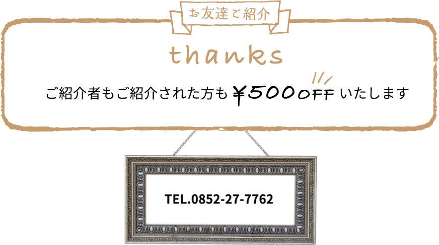 お友達をご紹介いただいた場合、ご紹介者もご紹介された方も500円オフいたします。電話番号は0852-27-7762です